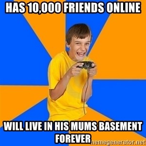 Annoying Gamer Kid - HAS 10,000 FRIENDS ONLINE WILL LIVE IN HIS MUMS BASEMENT FOREVER