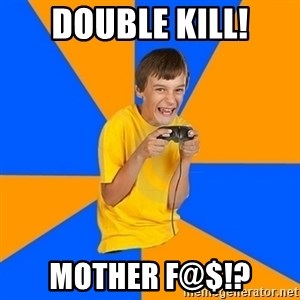 Annoying Gamer Kid - DOUBLE KILL! MOTHER F@$!?