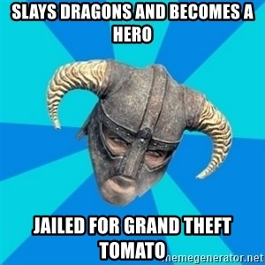 skyrim stan - slays dragons and becomes a hero jailed for grand theft tomato