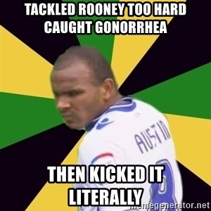 Rodolph Austin - tackled rooney too hard          CAUGHT GONORRHEA then kicked it     literally