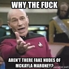 Picard Wtf - WHY THE FUCK AREN'T THERE FAKE NUDES OF MCKAYLA MARONEY?