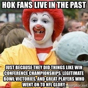 Clown Trololo - Hok fans live in the past Just because they did things like win conference championships, legitimate bowl victories, and great players who went on to NFL glory.
