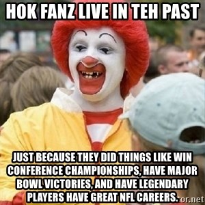 Clown Trololo - Hok fanz live in teh past Just because they did things like win conference championships, have major bowl victories, and have legendary players have great NFL careers.