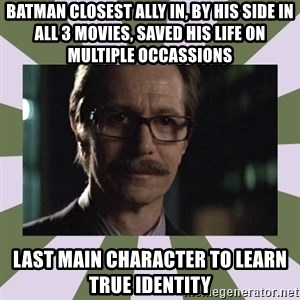 Commissioner Gordon  - Batman closest ally in, by his side in all 3 movies, saved his life on multiple occassions last main character to learn true identity