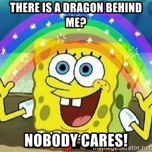 Spongebob - Nobody Cares! - there is a dragon behind me? nobody cares!