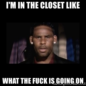 Closet R. Kelly - I'm in the closet like what the fuck is going on
