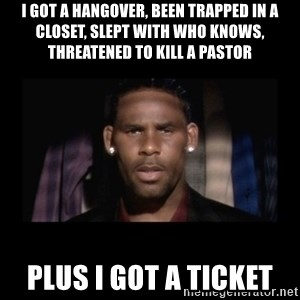 Closet R. Kelly - i got a hangover, been trapped in a closet, slept with who knows, threatened to kill a pastor plus i got a ticket