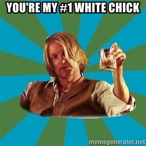 typical haymitch abernathy - you're my #1 white chick