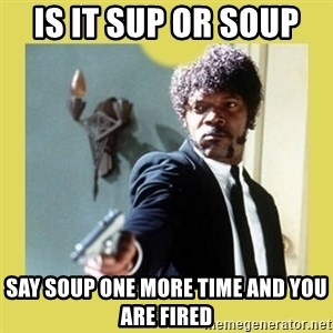 Jules Winnfield - is it sup or soup  say soup one more time and you are fired