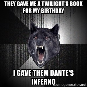 Insanity Wolf - they gave me a twilight's book for my birthday i gave them dante's inferno