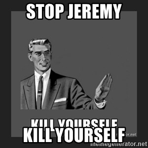 kill yourself guy - STOP JEREMY KILL YOURSELF