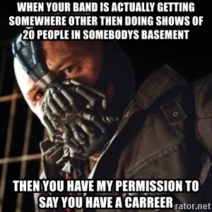 Only then you have my permission to die - when your band is actually getting somewhere other then doing shows of 20 people in somebodys basement then you have my permission to say you have a carreer