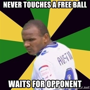 Rodolph Austin - never touches a free ball waits for opponent