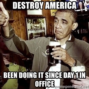 Drunk Obama  - destroy america been doing it since day 1 in office