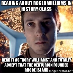 "Rory Williams - reading about roger williams in history class read it as ""rory williams"" and totally accept that the centurion founded rhode island"