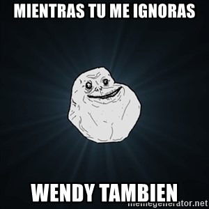 Forever Alone Date Myself Fail Life - mientras tu me ignoras wendy tambien