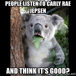 Koala can't believe it - people listen to carly rae jepsen and think it's good?