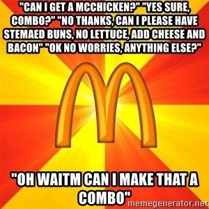 """Maccas Meme - """"can i get a mcchicken?"""" """"yes sure, combo?"""" """"No thanks, can i please have stemaed buns, no lettuce, add cheese and bacon"""" """"ok no worries, anything else?"""" """"oh waitm can i make that a combo"""""""