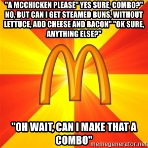 """Maccas Meme - """"A mcchicken please"""" Yes sure, combo?"""" No, but can i get steamed buns, without lettuce, add cheese and bacon"""" """"ok sure, anything else?"""" """"oh wait, can i make that a combo"""""""