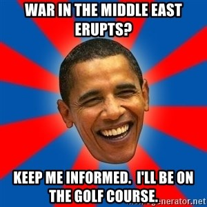 Obama - War in the middle east erupts? Keep me informed.  I'll be on the golf course.