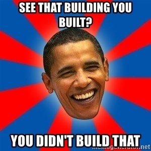 Obama - see that building you built? you didn't build that