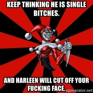Harley Quinn - Keep thinking he is single bitches. and Harleen will cut off your fucking face.