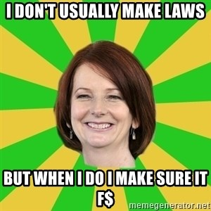 Julia Gillard - I DON'T USUALLY MAKE LAWS BUT WHEN I DO I MAKE SURE IT F$