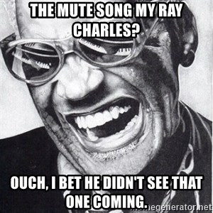 ray charles - the mute song my ray Charles? ouch, I bet he didn't see that one COMING.