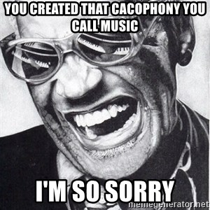 ray charles - you created that cacophony you call music I'm so sorry