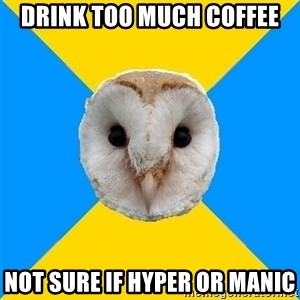Bipolar Owl - Drink Too much coffee not sure if hyper or manic