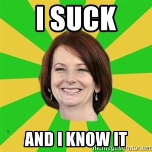Julia Gillard - I SUCK  AND I KNOW IT