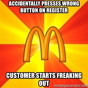 Maccas Meme - Accidentally presses wrong button on register  Customer starts freaking out