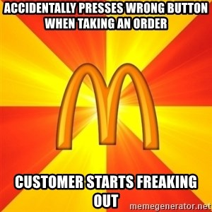 Maccas Meme - Accidentally presses wrong button when taking an order Customer starts freaking out