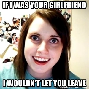 obsessed girlfriend - IF I WAS YOUR GIRLFRIEND  I WOULDN'T LET YOU LEAVE
