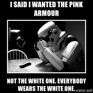 Sad Trooper - i said I wanted the pink armour not the white one. everybody wears the white one.