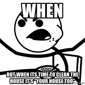 """Cereal Guy Angry - WHEN  BUT WHEN ITS TIME TO CLEAN THE HOUSE IT'S """"YOUR HOUSE TOO"""""""