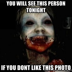 scary meme - YOU WILL SEE THIS PERSON TONIGHT  IF YOU DONT LIKE THIS PHOTO