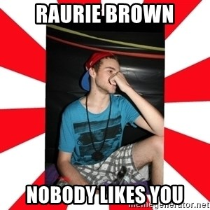 Raurie Brown - raurie brown nobody likes you