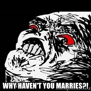 Rage Face - WHY HAVEN'T YOU MARRIES?!