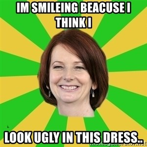 Julia Gillard - IM SMILEING BEACUSE I THINK I LOOK UGLY IN THIS DRESS..