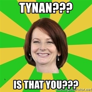 Julia Gillard - TYNAN??? IS THAT YOU???