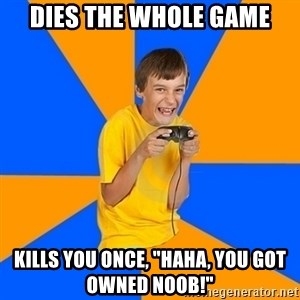 """Annoying Gamer Kid - DIES THE WHOLE GAME KILLS YOU ONCE, """"HAHA, YOU GOT OWNED NOOB!"""""""