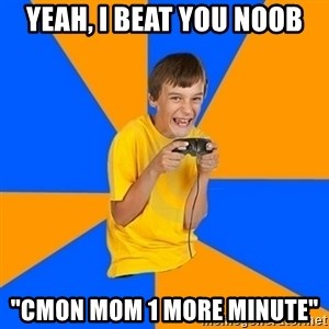 """Annoying Gamer Kid - yeah, i beat you noob """"cmon mom 1 more minute"""""""