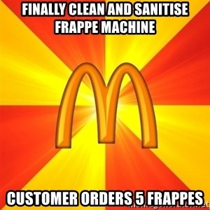 Maccas Meme - Finally clean and sanitise frappe machine Customer orders 5 frappes