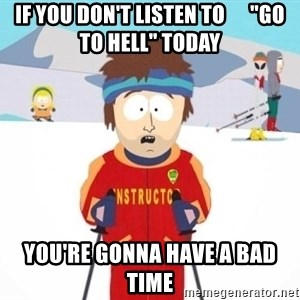"South Park Ski Teacher - If you don't listen to      ""Go to hell"" today you're gonna have a bad time"
