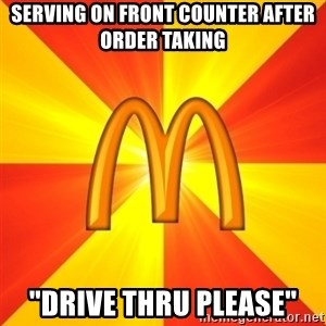 """Maccas Meme - SERVING ON FRONT COUNTER AFTER ORDER TAKING  """"DRIVE THRU PLEASE"""""""