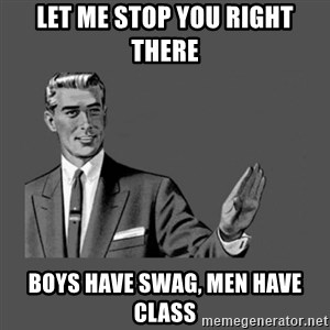 Grammar Guy - let me stop you right there boys have swag, men have class