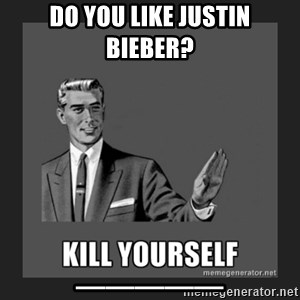 kill yourself guy - DO YOU LIKE JUSTIN BIEBER? _____