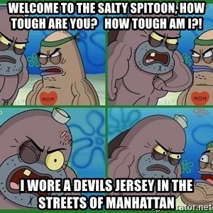 How tough are you - Welcome to the salty spitoon, how tough are you?   How tough am i?! I wore a devils jersey in the streets of manhattan