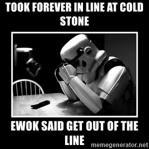 Sad Trooper - took forever in line at cold stone ewok said get out of the line